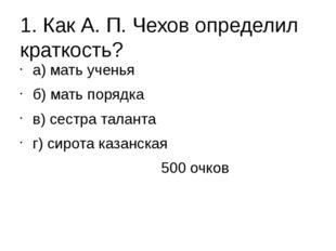 1. Как А. П. Чехов определил краткость? а) мать ученья б) мать порядка в) сес
