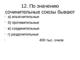12. По значению сочинительные союзы бывают а) изъяснительные б) противительны