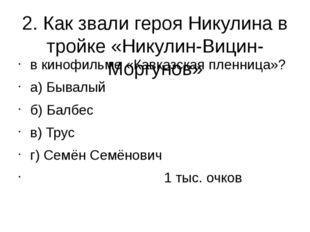 2. Как звали героя Никулина в тройке «Никулин-Вицин-Моргунов» в кинофильме «К
