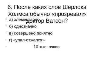 6. После каких слов Шерлока Холмса обычно «прозревал» доктор Ватсон? а) элеме