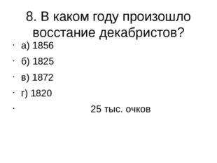 8. В каком году произошло восстание декабристов? а) 1856 б) 1825 в) 1872 г) 1