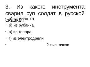 3. Из какого инструмента сварил суп солдат в русской сказке? а) из молотка б)