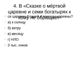 4. В «Сказке о мёртвой царевне и семи богатырях к кому не обращает- ся цареви