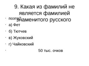 9. Какая из фамилий не является фамилией знаменитого русского поэта? а) Фет б