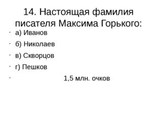 14. Настоящая фамилия писателя Максима Горького: а) Иванов б) Николаев в) Скв