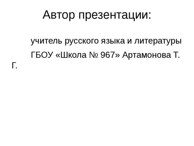 Автор презентации: учитель русского языка и литературы ГБОУ «Школа № 967» Арт...