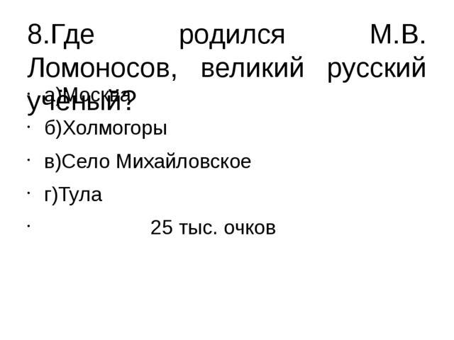 8.Где родился М.В. Ломоносов, великий русский учёный? а)Москва б)Холмогоры в)...
