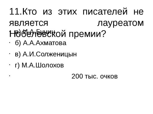 11.Кто из этих писателей не является лауреатом Нобелевской премии? а) И.А.Бун...