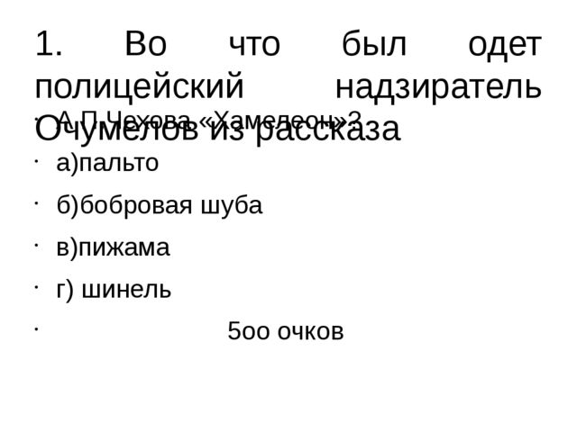 1. Во что был одет полицейский надзиратель Очумелов из рассказа А.П.Чехова «Х...