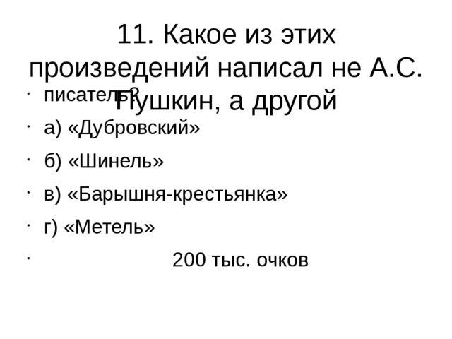 11. Какое из этих произведений написал не А.С. Пушкин, а другой писатель? а)...