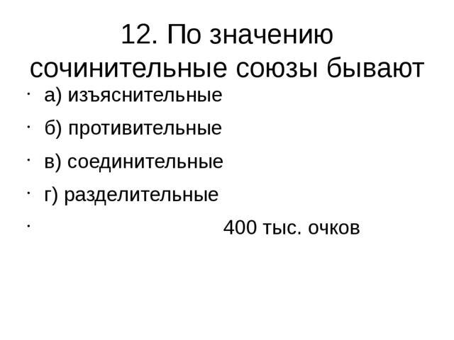 12. По значению сочинительные союзы бывают а) изъяснительные б) противительны...