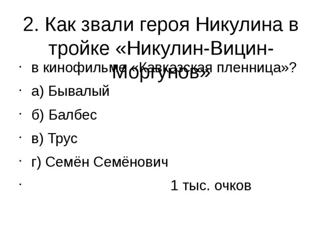 2. Как звали героя Никулина в тройке «Никулин-Вицин-Моргунов» в кинофильме «К...