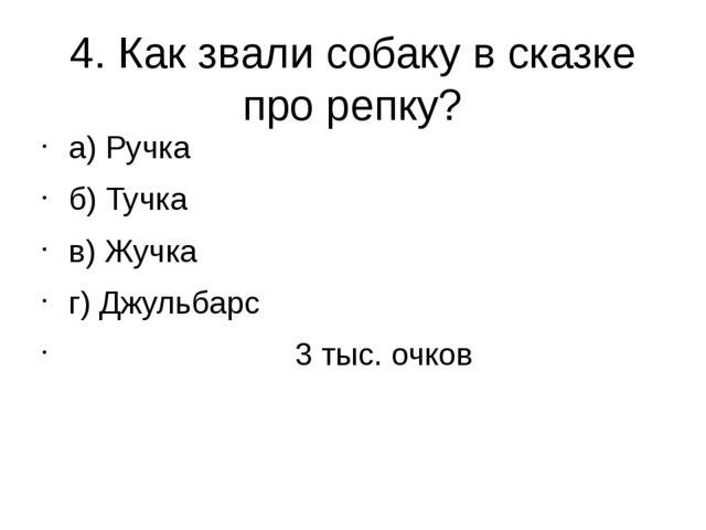 4. Как звали собаку в сказке про репку? а) Ручка б) Тучка в) Жучка г) Джульба...