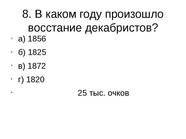 8. В каком году произошло восстание декабристов? а) 1856 б) 1825 в) 1872 г) 1...