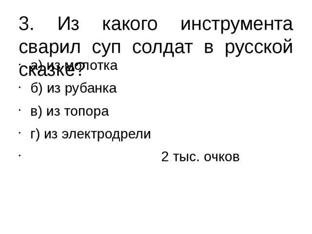 3. Из какого инструмента сварил суп солдат в русской сказке? а) из молотка б)...
