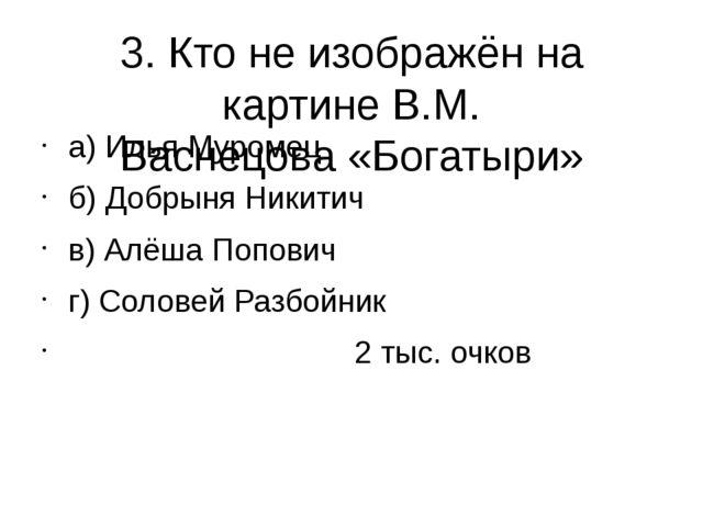 3. Кто не изображён на картине В.М. Васнецова «Богатыри» а) Илья Муромец б) Д...