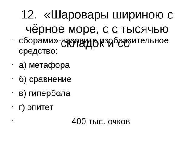 12. «Шаровары шириною с чёрное море, с с тысячью складок и со сборами»-назови...
