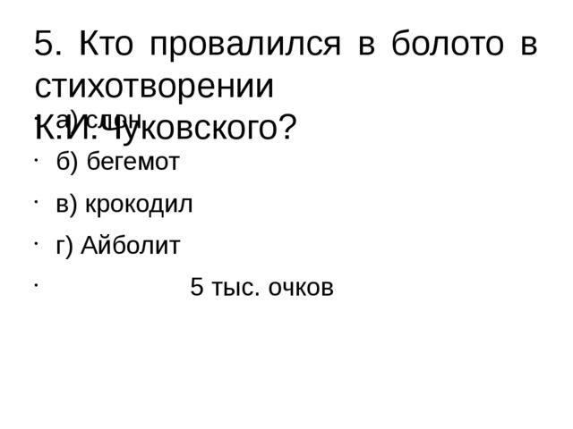 5. Кто провалился в болото в стихотворении К.И.Чуковского? а) слон б) бегемот...