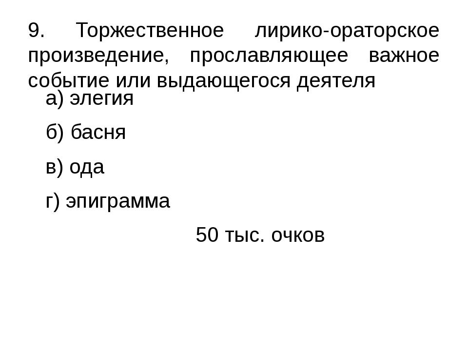 а) элегия б) басня в) ода г) эпиграмма 50 тыс. очков 9. Торжественное лирико...