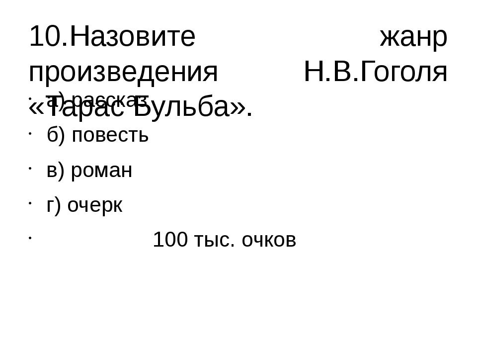 10.Назовите жанр произведения Н.В.Гоголя «Тарас Бульба». а) рассказ б) повест...