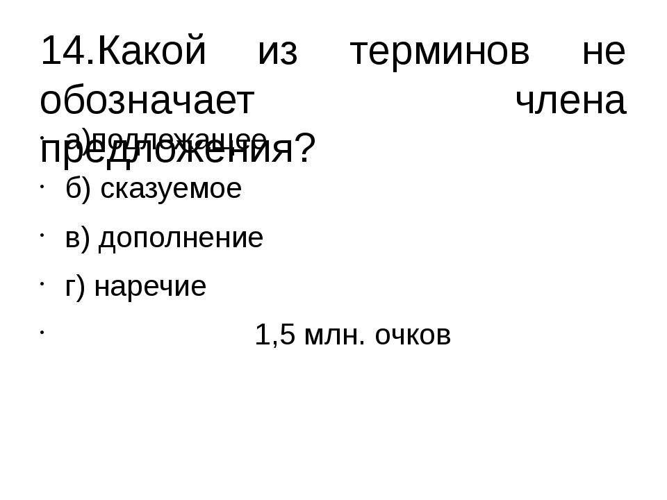 14.Какой из терминов не обозначает члена предложения? а)подлежащее б) сказуем...