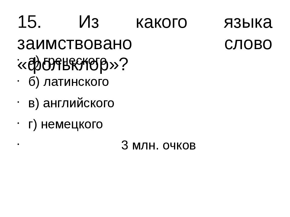 15. Из какого языка заимствовано слово «фольклор»? а) греческого б) латинског...