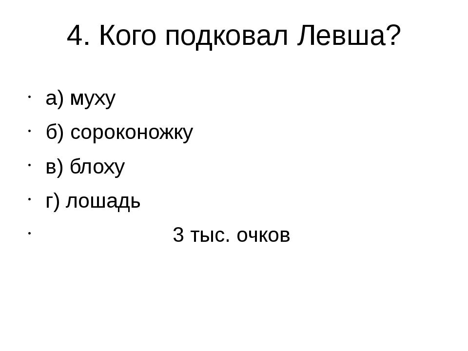4. Кого подковал Левша? а) муху б) сороконожку в) блоху г) лошадь 3 тыс. очков