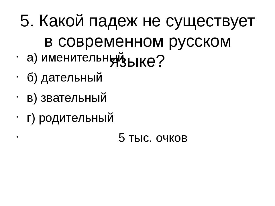 5. Какой падеж не существует в современном русском языке? а) именительный б)...