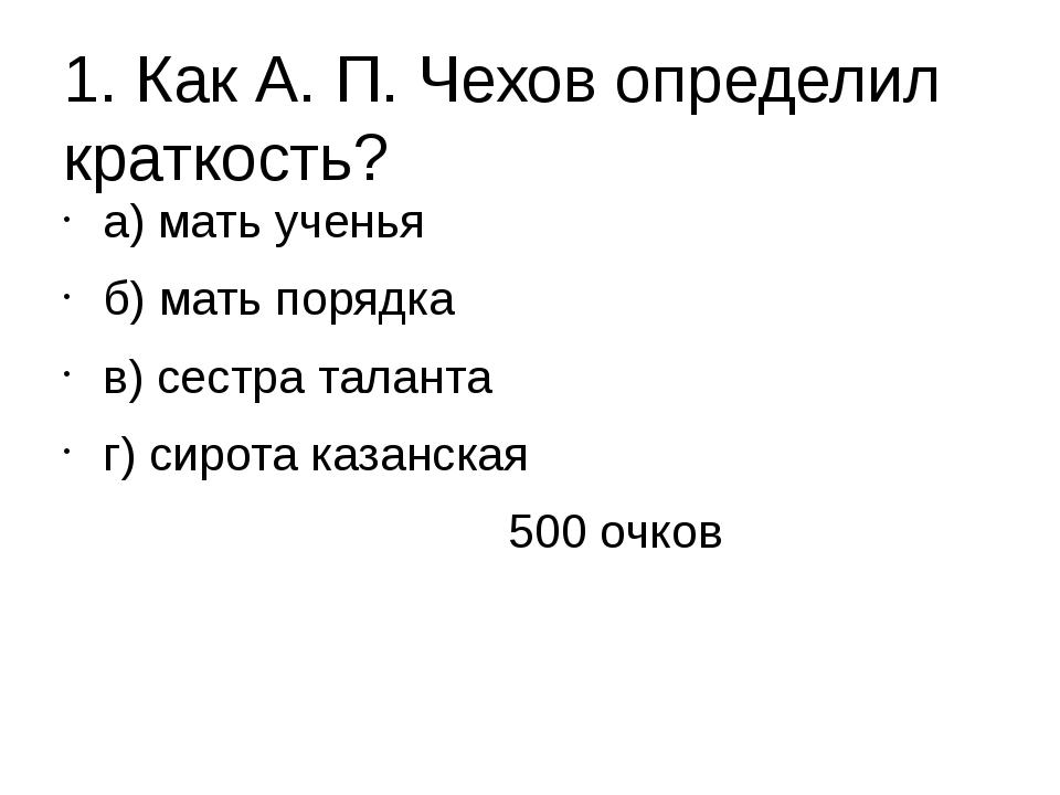 1. Как А. П. Чехов определил краткость? а) мать ученья б) мать порядка в) сес...