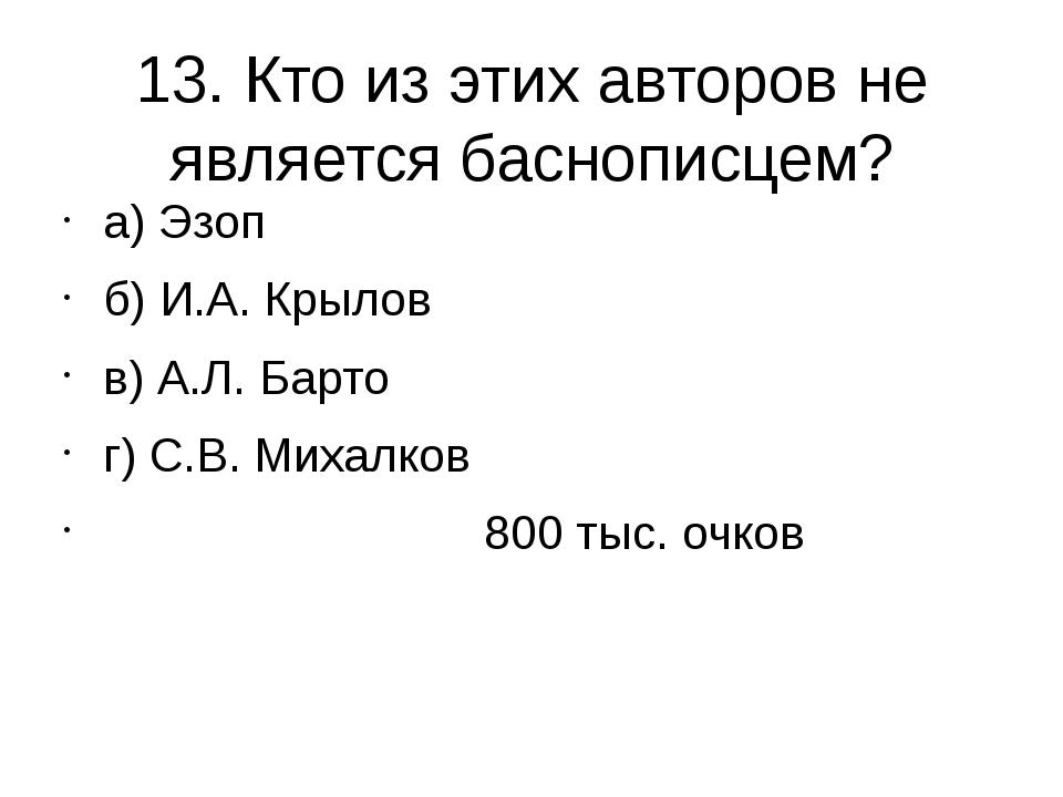 13. Кто из этих авторов не является баснописцем? а) Эзоп б) И.А. Крылов в) А....