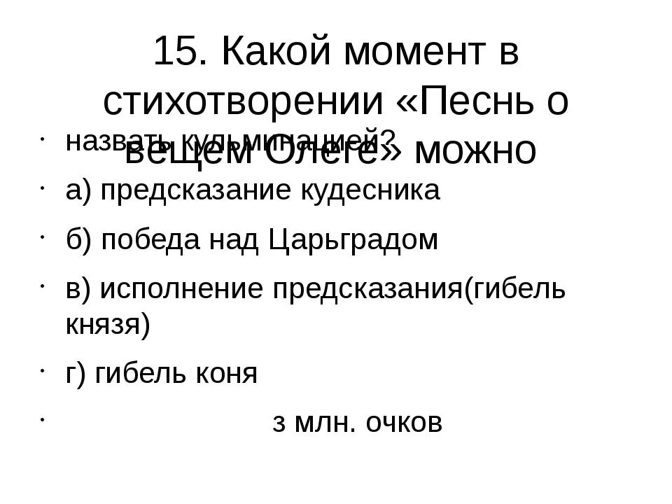 15. Какой момент в стихотворении «Песнь о вещем Олеге» можно назвать кульмина...