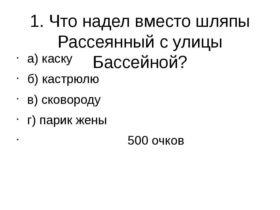 1. Что надел вместо шляпы Рассеянный с улицы Бассейной? а) каску б) кастрюлю...