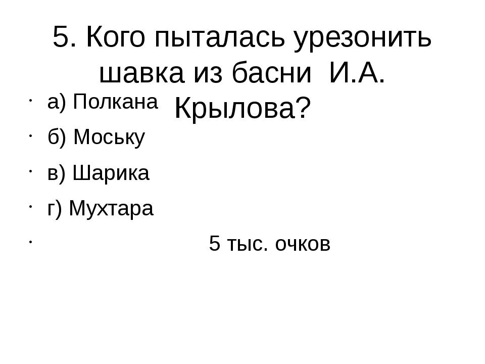 5. Кого пыталась урезонить шавка из басни И.А. Крылова? а) Полкана б) Моську...