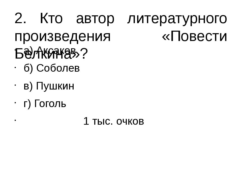 2. Кто автор литературного произведения «Повести Белкина»? а) Аксаков б) Собо...