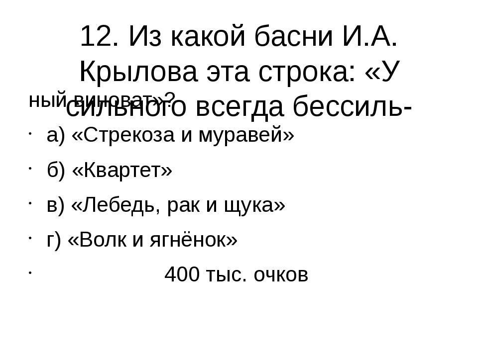 12. Из какой басни И.А. Крылова эта строка: «У сильного всегда бессиль- ный в...