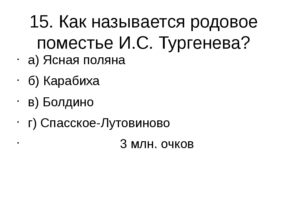15. Как называется родовое поместье И.С. Тургенева? а) Ясная поляна б) Караби...