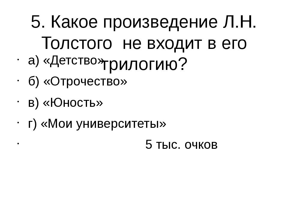 5. Какое произведение Л.Н. Толстого не входит в его трилогию? а) «Детство» б)...