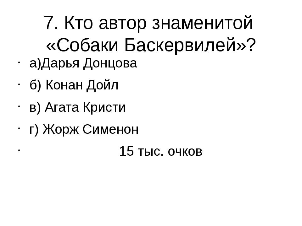 7. Кто автор знаменитой «Собаки Баскервилей»? а)Дарья Донцова б) Конан Дойл в...