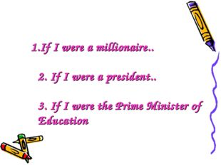 1.If I were a millionaire.. 2. If I were a president.. 3. If I were the Prim