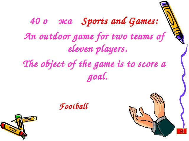 40 оң жақ Sports and Games: An outdoor game for two teams of eleven players....