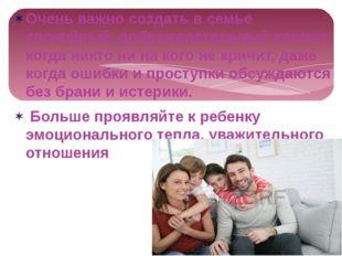 Очень важно создать в семье спокойный, доброжелательный климат, когда никто н
