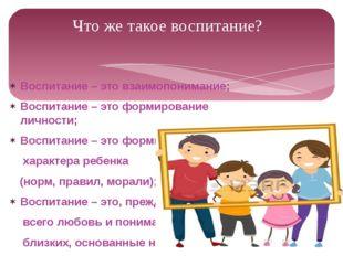 Воспитание – это взаимопонимание; Воспитание – это формирование личности; Вос