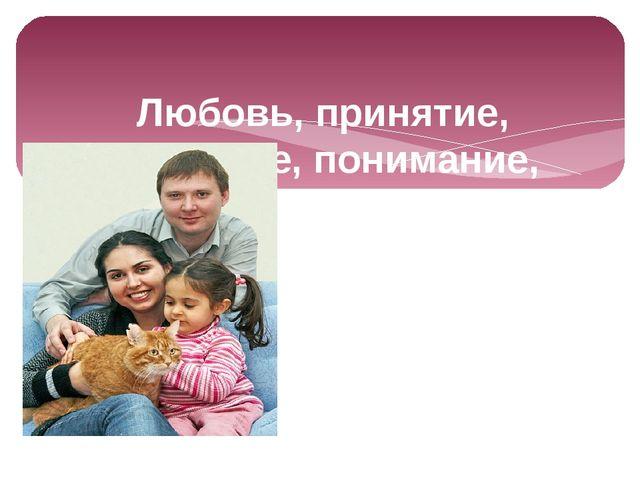 Любовь, принятие, уважение, понимание, которые родители заложат в своего дит...