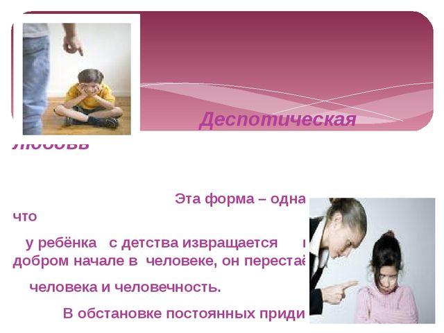 Деспотическая любовь Эта форма – одна из причин того, что у ребёнка с детств...