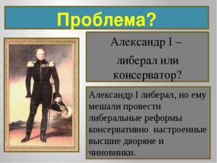 Проблема? Александр I – либерал или консерватор? Александр I либерал, но ему