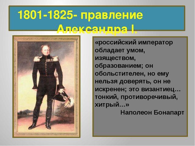 1801-1825- правление Александра I. «российский император обладает умом, изящ...