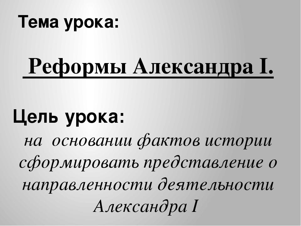 Тема урока: Реформы Александра I. Цель урока: на основании фактов истории сфо...