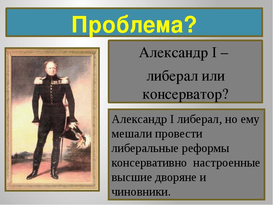 Проблема? Александр I – либерал или консерватор? Александр I либерал, но ему...