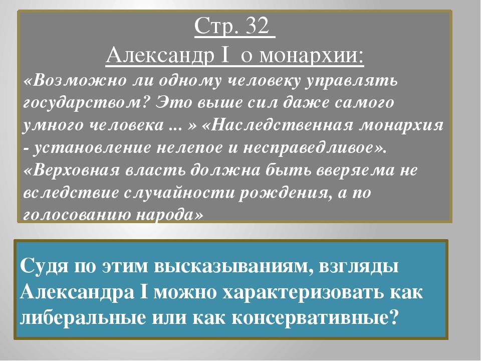 Стр. 32 Александр I о монархии: «Возможно ли одному человеку управлять госуда...