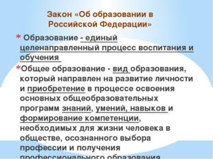 Закон «Об образовании в Российской Федерации» Образование - единый целенаправ